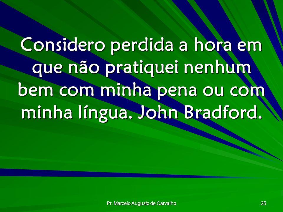 Pr. Marcelo Augusto de Carvalho 25 Considero perdida a hora em que não pratiquei nenhum bem com minha pena ou com minha língua. John Bradford.