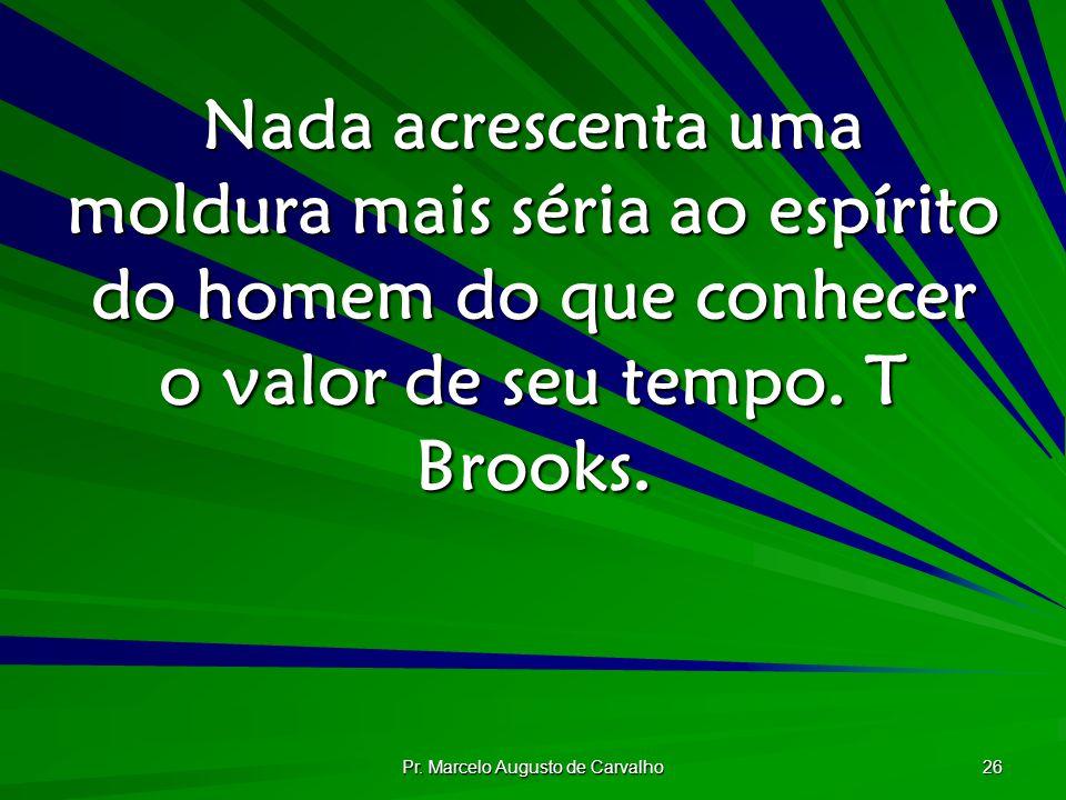 Pr. Marcelo Augusto de Carvalho 26 Nada acrescenta uma moldura mais séria ao espírito do homem do que conhecer o valor de seu tempo. T Brooks.