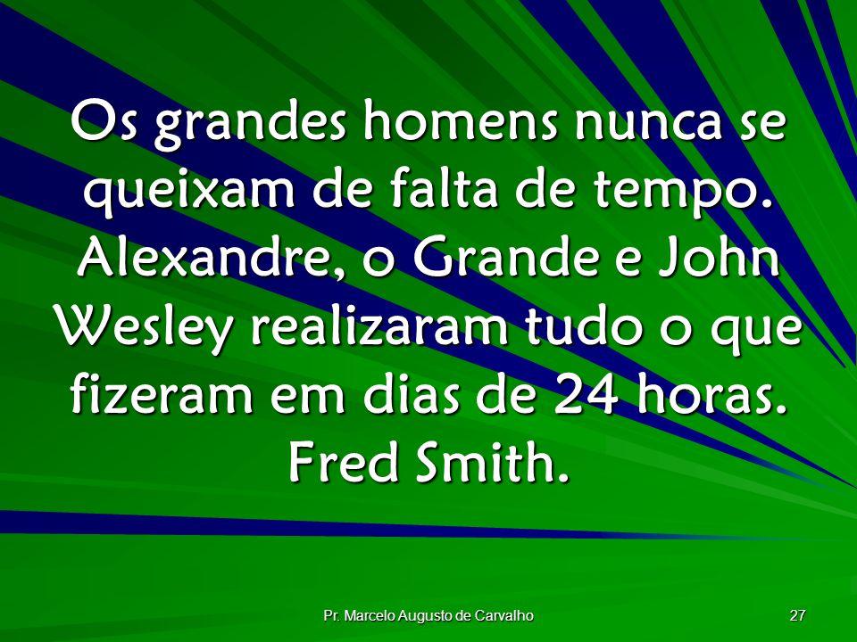 Pr. Marcelo Augusto de Carvalho 27 Os grandes homens nunca se queixam de falta de tempo. Alexandre, o Grande e John Wesley realizaram tudo o que fizer