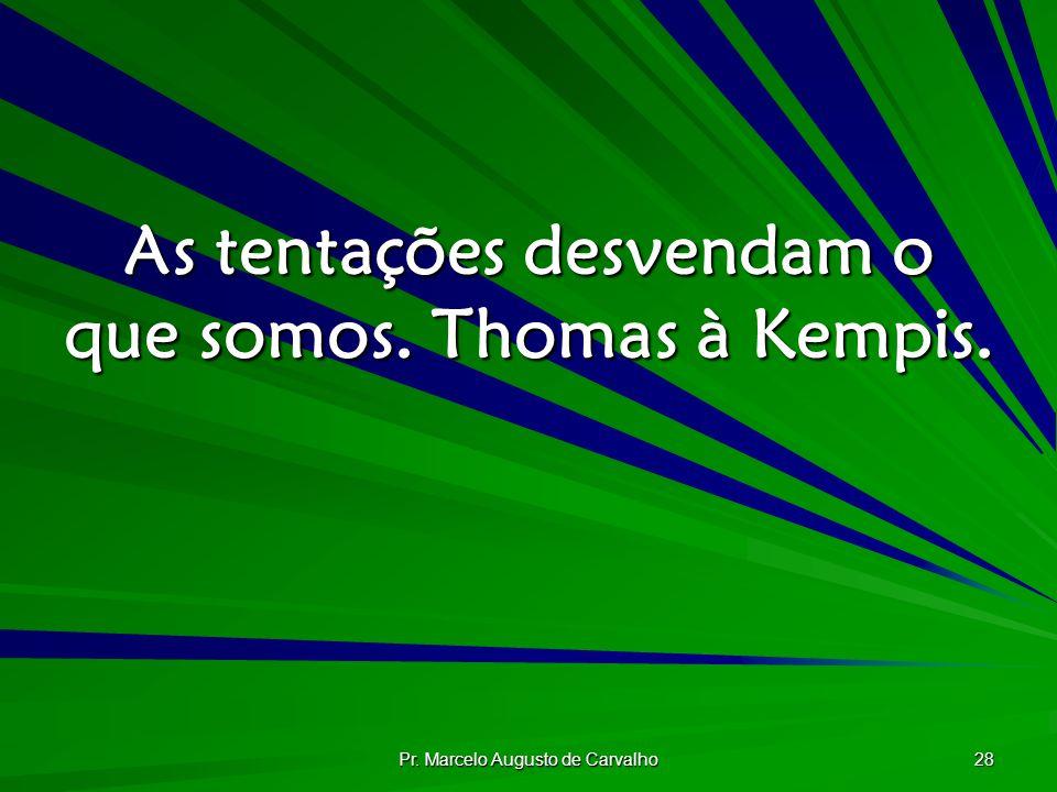 Pr. Marcelo Augusto de Carvalho 28 As tentações desvendam o que somos. Thomas à Kempis.
