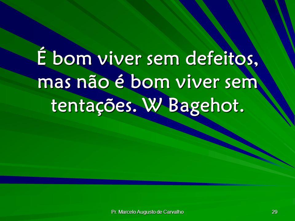 Pr. Marcelo Augusto de Carvalho 29 É bom viver sem defeitos, mas não é bom viver sem tentações. W Bagehot.