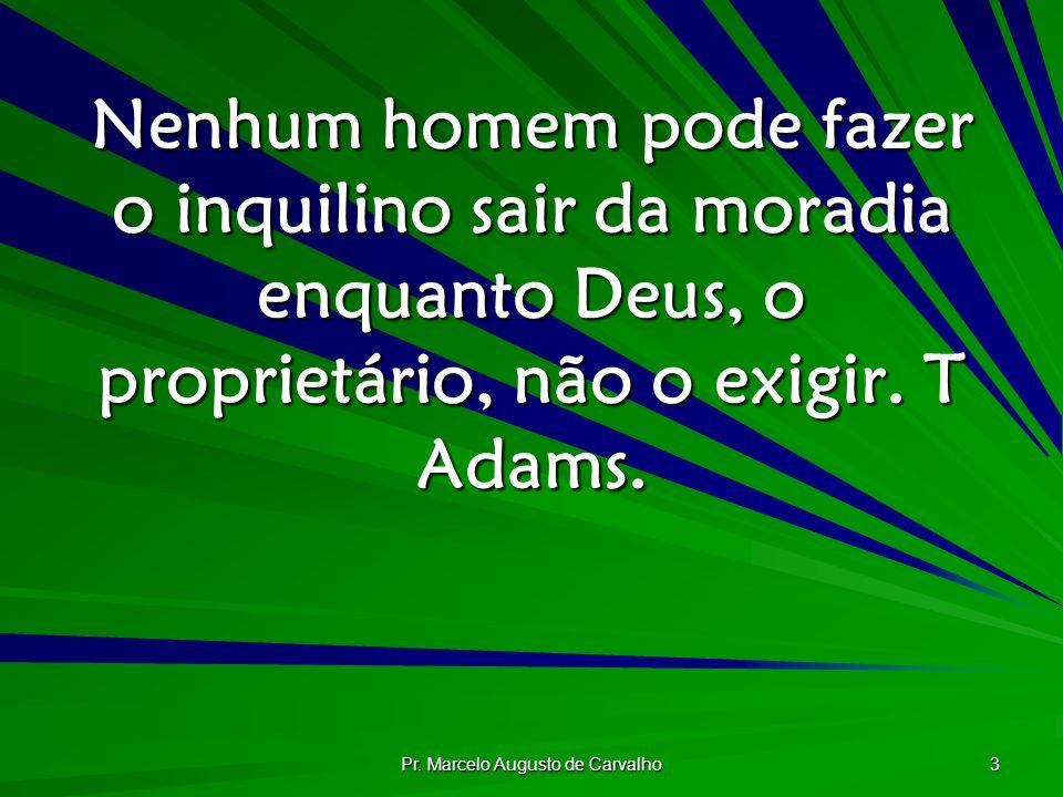 Pr. Marcelo Augusto de Carvalho 3 Nenhum homem pode fazer o inquilino sair da moradia enquanto Deus, o proprietário, não o exigir. T Adams.