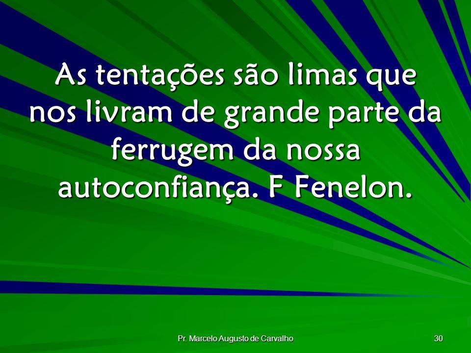 Pr. Marcelo Augusto de Carvalho 30 As tentações são limas que nos livram de grande parte da ferrugem da nossa autoconfiança. F Fenelon.