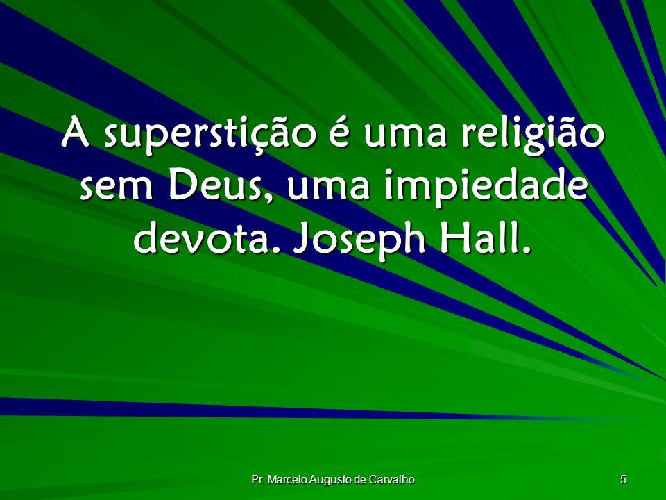 Pr. Marcelo Augusto de Carvalho 5 A superstição é uma religião sem Deus, uma impiedade devota. Joseph Hall.