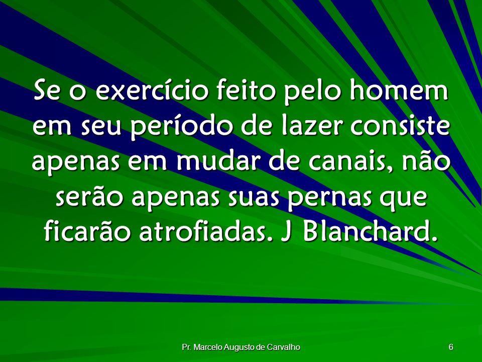 Pr. Marcelo Augusto de Carvalho 6 Se o exercício feito pelo homem em seu período de lazer consiste apenas em mudar de canais, não serão apenas suas pe