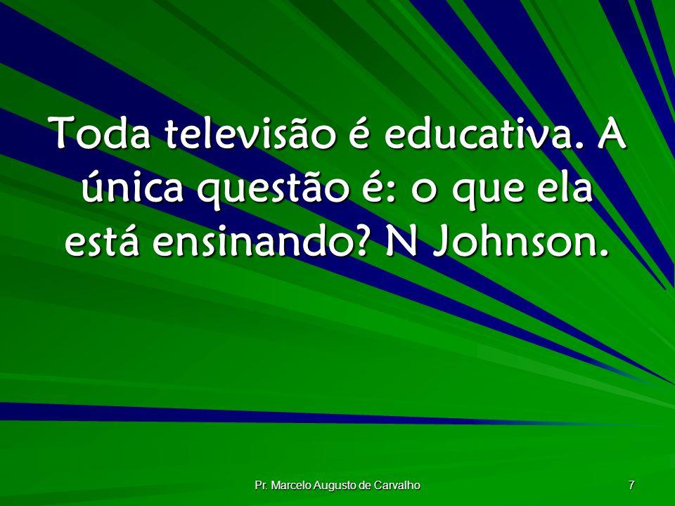 Pr. Marcelo Augusto de Carvalho 7 Toda televisão é educativa. A única questão é: o que ela está ensinando? N Johnson.