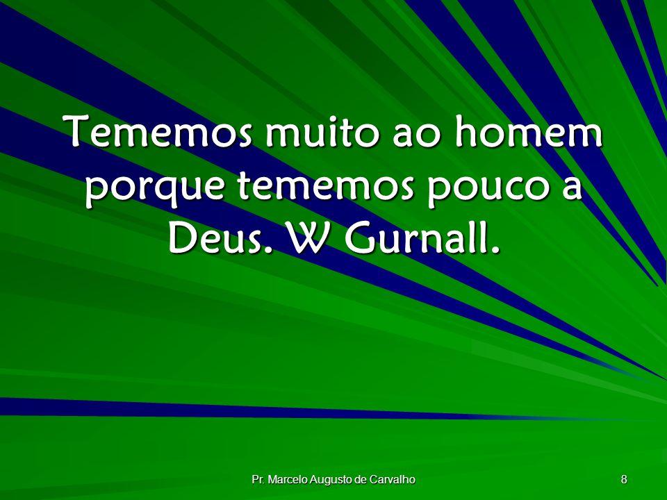 Pr. Marcelo Augusto de Carvalho 8 Tememos muito ao homem porque tememos pouco a Deus. W Gurnall.