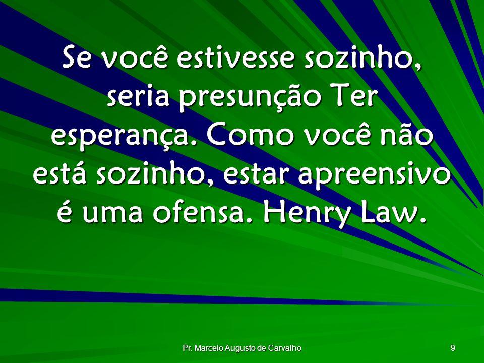 Pr. Marcelo Augusto de Carvalho 9 Se você estivesse sozinho, seria presunção Ter esperança. Como você não está sozinho, estar apreensivo é uma ofensa.