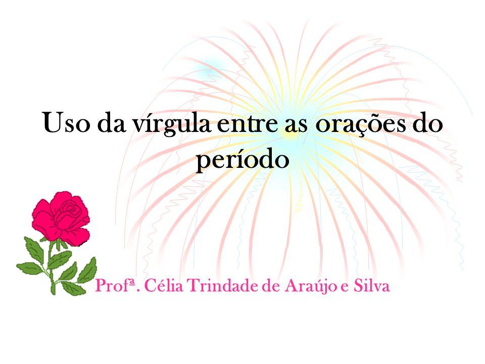 Uso da vírgula entre as orações do período Profª. Célia Trindade de Araújo e Silva