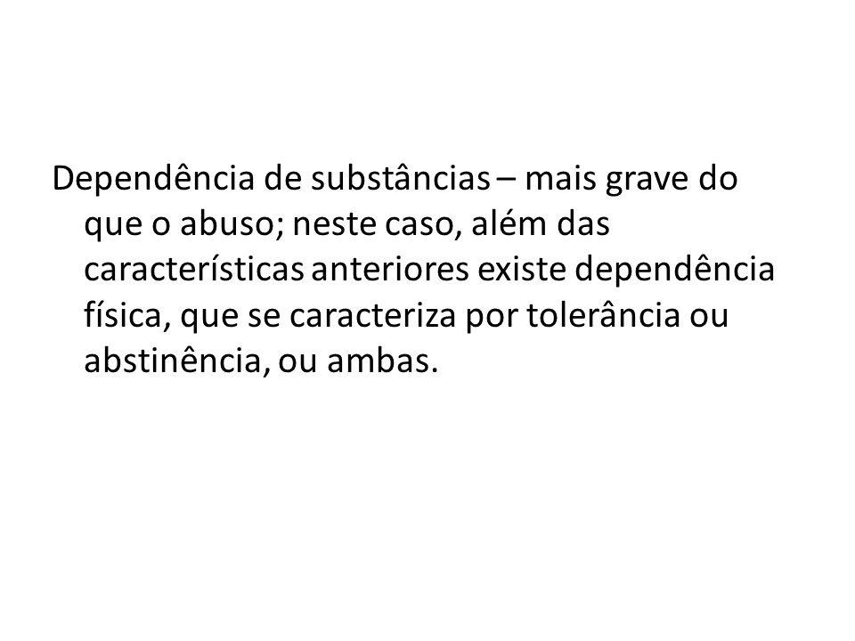 Dependência de substâncias – mais grave do que o abuso; neste caso, além das características anteriores existe dependência física, que se caracteriza por tolerância ou abstinência, ou ambas.