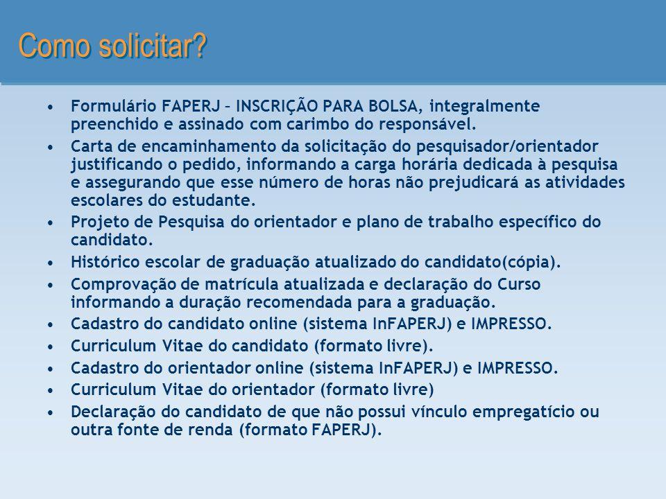 Como solicitar? Formulário FAPERJ – INSCRIÇÃO PARA BOLSA, integralmente preenchido e assinado com carimbo do responsável. Carta de encaminhamento da s