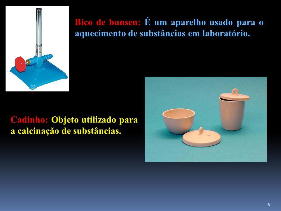 Bico de bunsen: É um aparelho usado para o aquecimento de substâncias em laboratório. Cadinho: Objeto utilizado para a calcinação de substâncias. 6