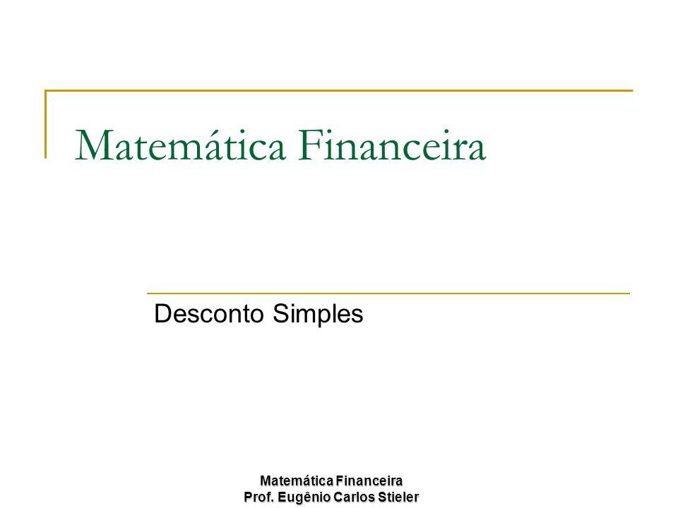 Matemática Financeira Prof. Eugênio Carlos Stieler Matemática Financeira Desconto Simples