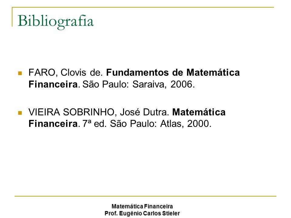 Matemática Financeira Prof. Eugênio Carlos Stieler Bibliografia FARO, Clovis de. Fundamentos de Matemática Financeira. São Paulo: Saraiva, 2006. VIEIR