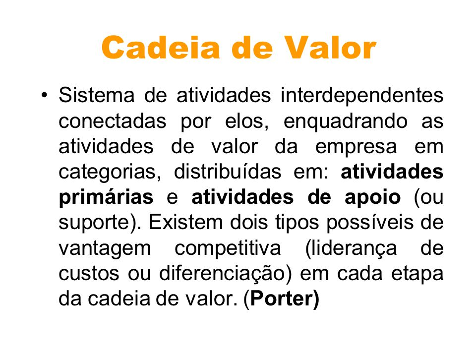 Cadeia de Valor Sistema de atividades interdependentes conectadas por elos, enquadrando as atividades de valor da empresa em categorias, distribuídas