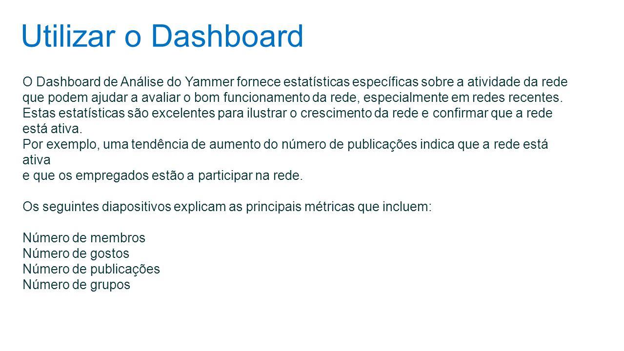 Utilizar o Dashboard O Dashboard de Análise do Yammer fornece estatísticas específicas sobre a atividade da rede que podem ajudar a avaliar o bom func