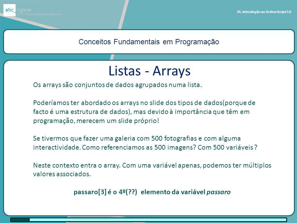 Conceitos Fundamentais em Programação 25. Introdução ao ActionScript 3.0 Listas - Arrays Os arrays são conjuntos de dados agrupados numa lista. Poderí