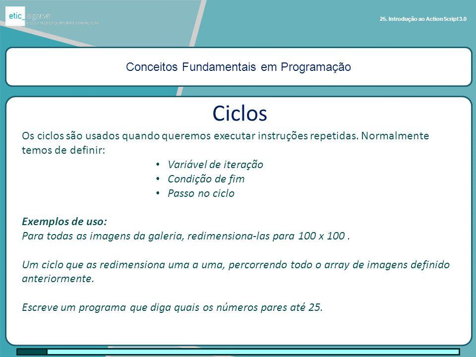 Conceitos Fundamentais em Programação 25. Introdução ao ActionScript 3.0 Ciclos Os ciclos são usados quando queremos executar instruções repetidas. No