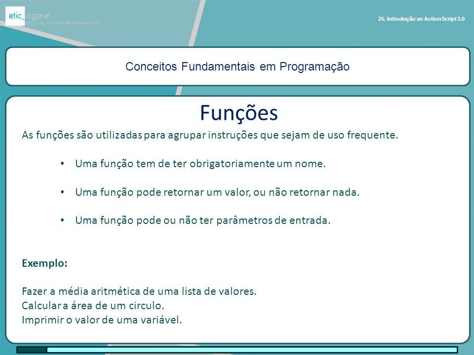 Conceitos Fundamentais em Programação 25. Introdução ao ActionScript 3.0 Funções As funções são utilizadas para agrupar instruções que sejam de uso fr