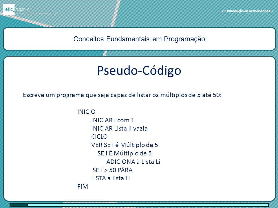 Conceitos Fundamentais em Programação 25. Introdução ao ActionScript 3.0 Escreve um programa que seja capaz de listar os múltiplos de 5 até 50: INICIO
