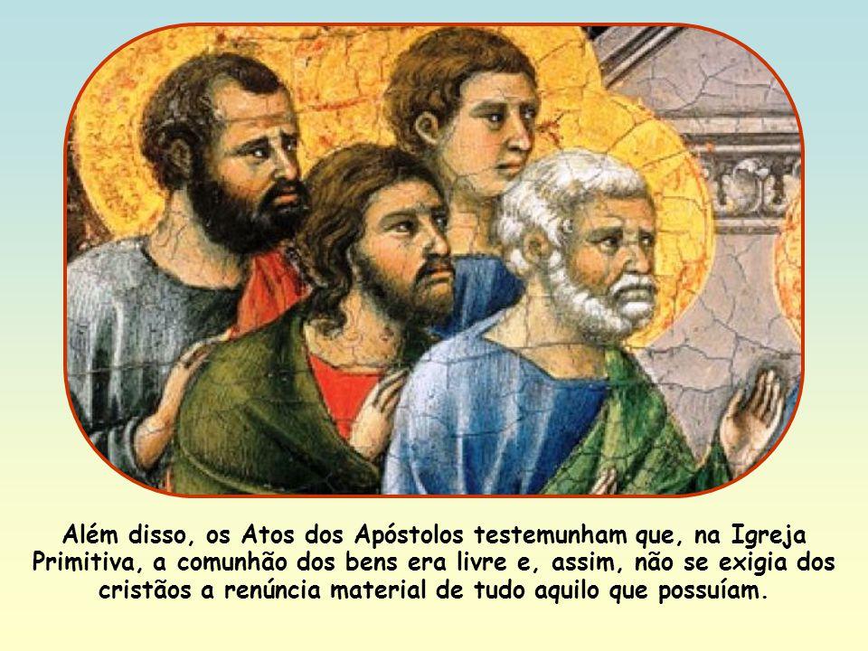 Além disso, os Atos dos Apóstolos testemunham que, na Igreja Primitiva, a comunhão dos bens era livre e, assim, não se exigia dos cristãos a renúncia material de tudo aquilo que possuíam.