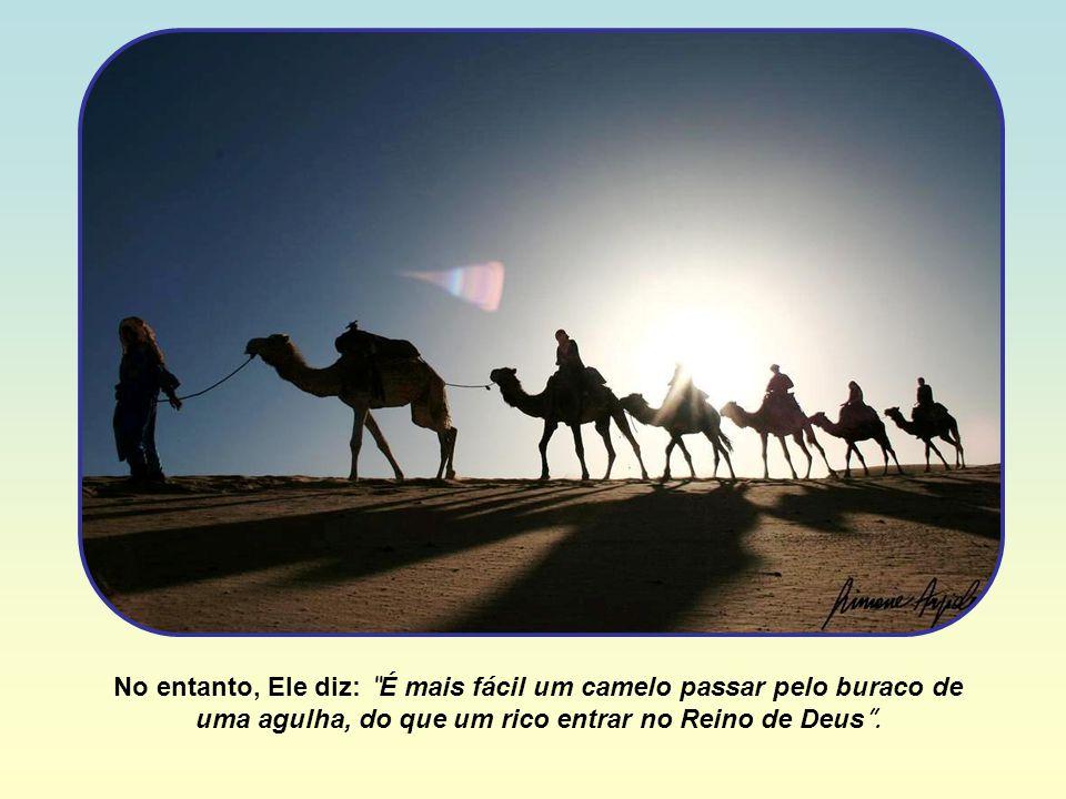 No entanto, Ele diz: É mais fácil um camelo passar pelo buraco de uma agulha, do que um rico entrar no Reino de Deus .