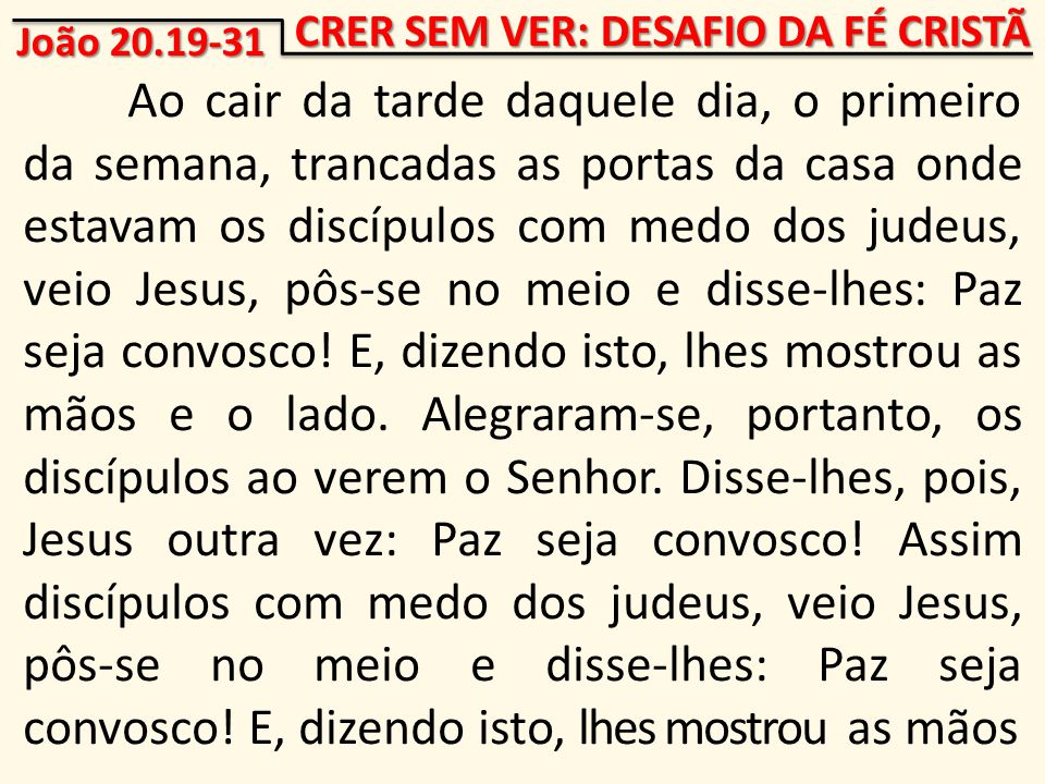 Ao cair da tarde daquele dia, o primeiro da semana, trancadas as portas da casa onde estavam os discípulos com medo dos judeus, veio Jesus, pôs-se no meio e disse-lhes: Paz seja convosco.