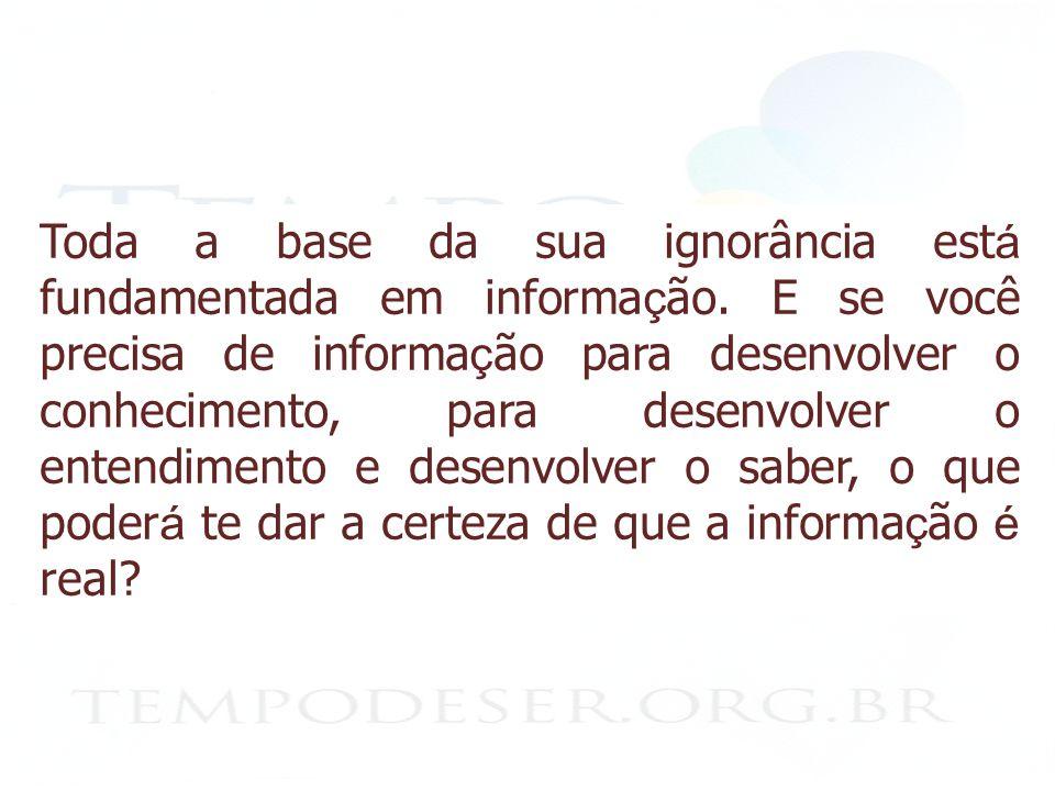 Toda a base da sua ignorância est á fundamentada em informa ç ão.