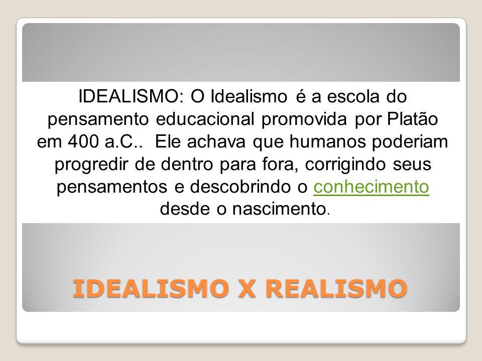 IDEALISMO X REALISMO IDEALISMO: O Idealismo é a escola do pensamento educacional promovida por Platão em 400 a.C..