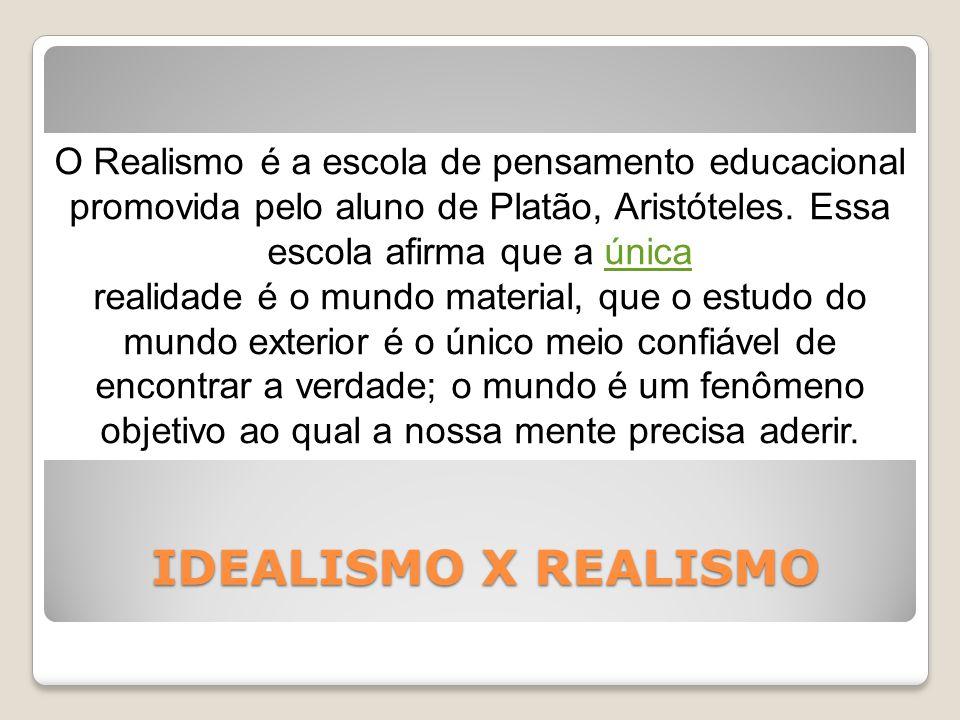 IDEALISMO X REALISMO O Realismo é a escola de pensamento educacional promovida pelo aluno de Platão, Aristóteles.