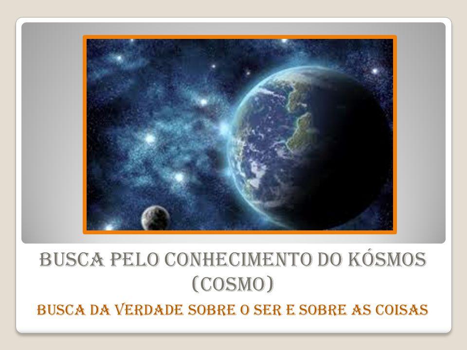Busca pelo conhecimento do Kósmos (Cosmo) Busca da verdade sobre o Ser e sobre as Coisas