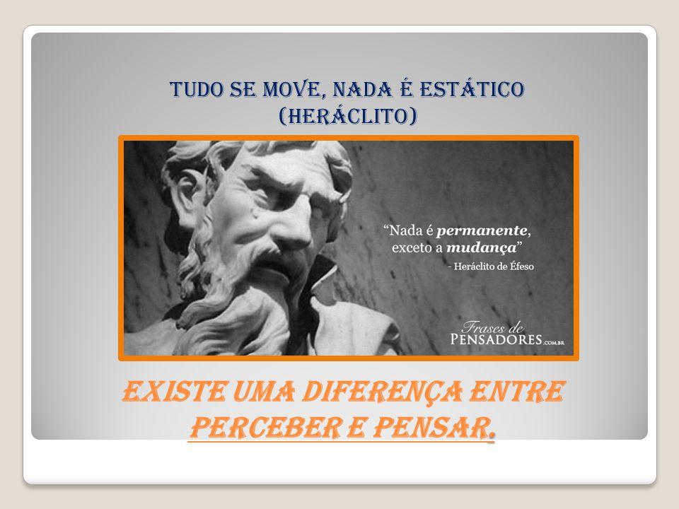 . Existe uma diferença entre perceber e pensar. Tudo se move, nada é estático (heráclito)