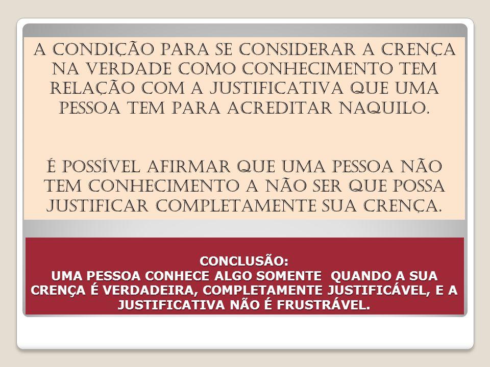 CONCLUSÃO: UMA PESSOA CONHECE ALGO SOMENTE QUANDO A SUA CRENÇA É VERDADEIRA, COMPLETAMENTE JUSTIFICÁVEL, E A JUSTIFICATIVA NÃO É FRUSTRÁVEL.