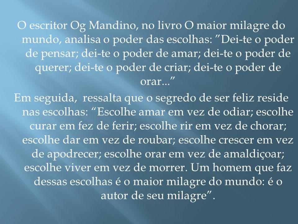 """O escritor Og Mandino, no livro O maior milagre do mundo, analisa o poder das escolhas: """"Dei-te o poder de pensar; dei-te o poder de amar; dei-te o po"""