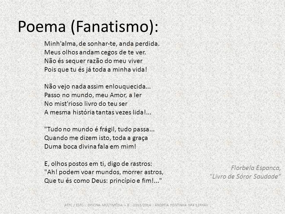 Poema (Fanatismo): AEFC / ESFC :: OFICINA MULTIMÉDIA – B :: 2013/2014 :: ANDREIA FONTINHA Nº4 12ºHAV Minh'alma, de sonhar-te, anda perdida. Meus olhos