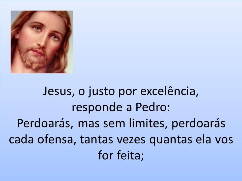 Jesus, o justo por excelência, responde a Pedro: Perdoarás, mas sem limites, perdoarás cada ofensa, tantas vezes quantas ela vos for feita;