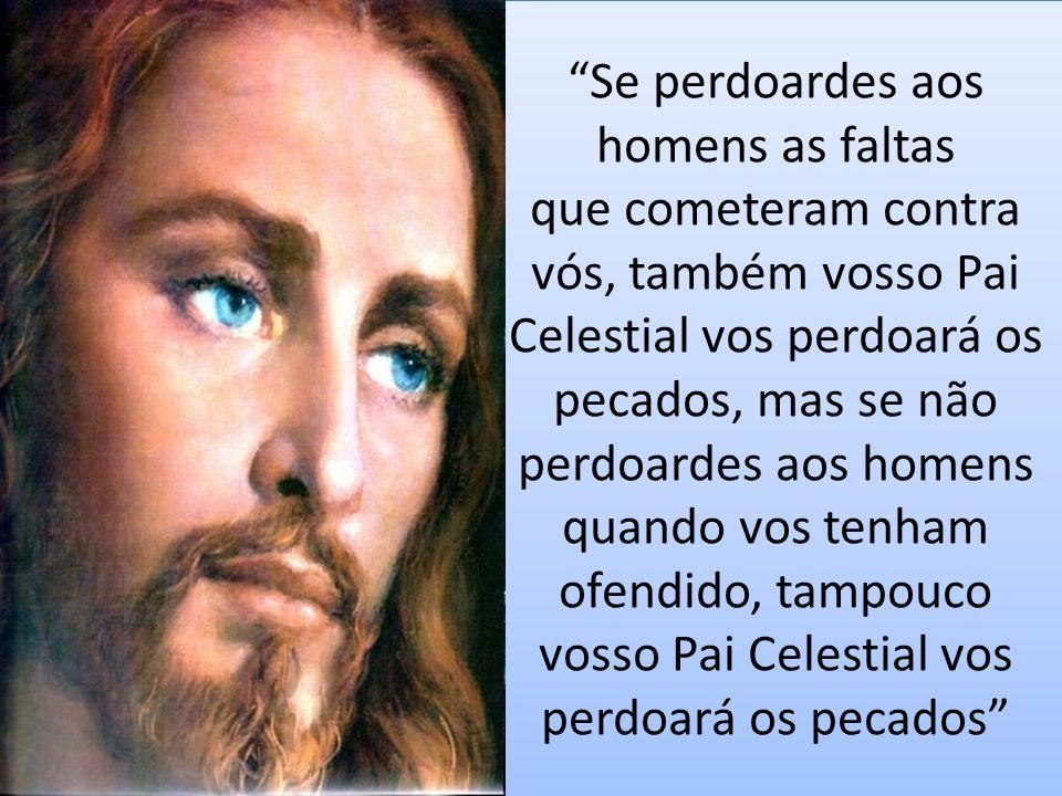 """""""Se perdoardes aos homens as faltas que cometeram contra vós, também vosso Pai Celestial vos perdoará os pecados, mas se não perdoardes aos homens qua"""