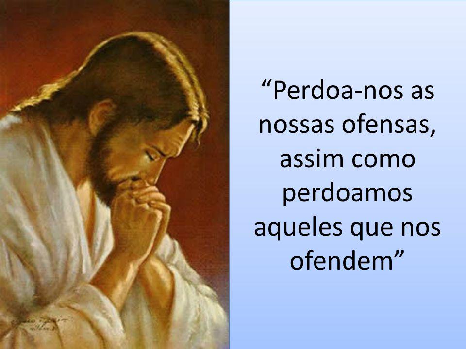 """""""Perdoa-nos as nossas ofensas, assim como perdoamos aqueles que nos ofendem"""""""