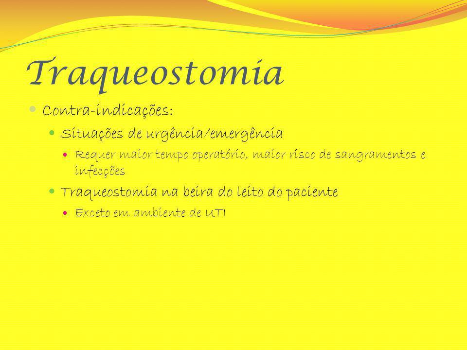 Traqueostomia Contra-indicações: Situações de urgência/emergência Requer maior tempo operatório, maior risco de sangramentos e infecções Traqueostomia