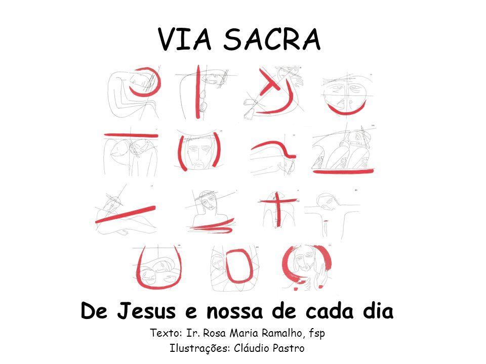De Jesus e nossa de cada dia Texto: Ir. Rosa Maria Ramalho, fsp Ilustrações: Cláudio Pastro VIA SACRA