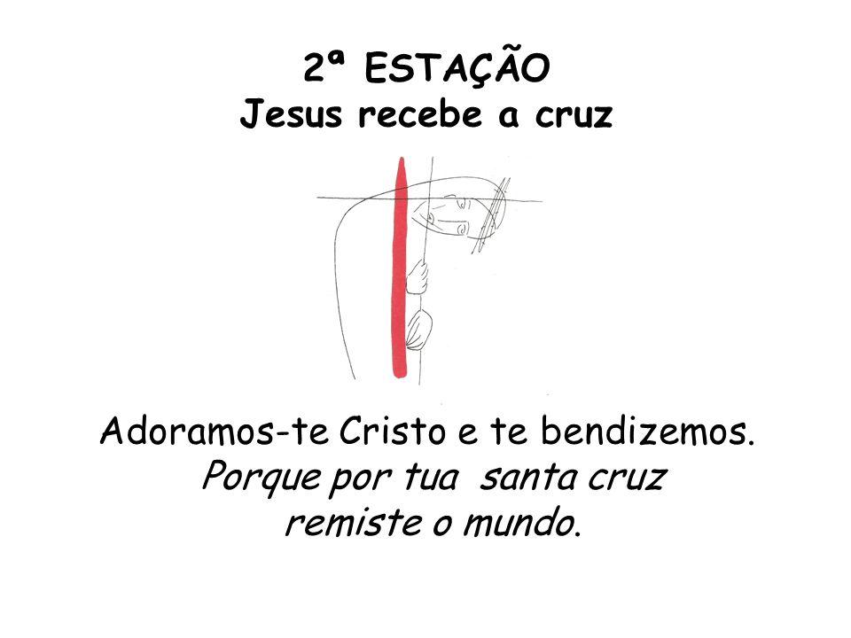 2ª ESTAÇÃO Jesus recebe a cruz Adoramos-te Cristo e te bendizemos. Porque por tua santa cruz remiste o mundo.