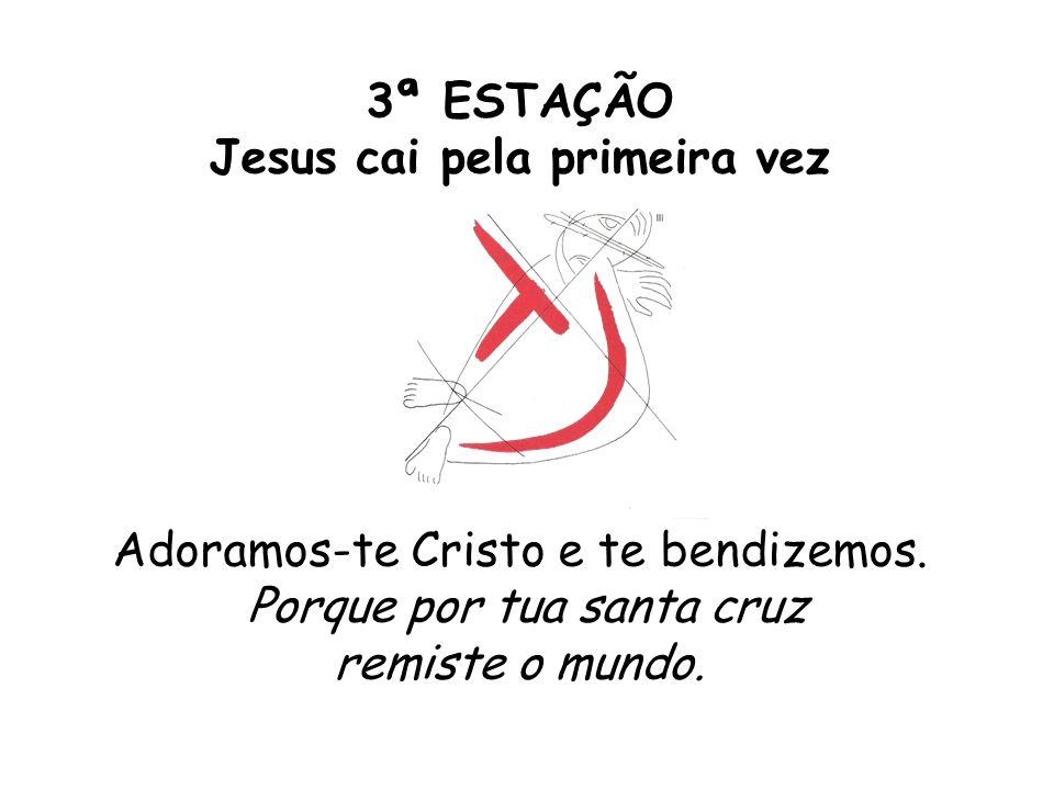 3ª ESTAÇÃO Jesus cai pela primeira vez Adoramos-te Cristo e te bendizemos. Porque por tua santa cruz remiste o mundo.
