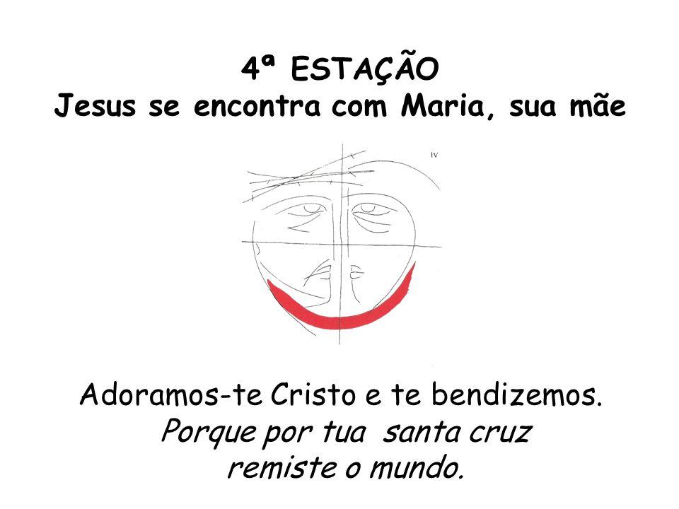 4ª ESTAÇÃO Jesus se encontra com Maria, sua mãe Adoramos-te Cristo e te bendizemos. Porque por tua santa cruz remiste o mundo.