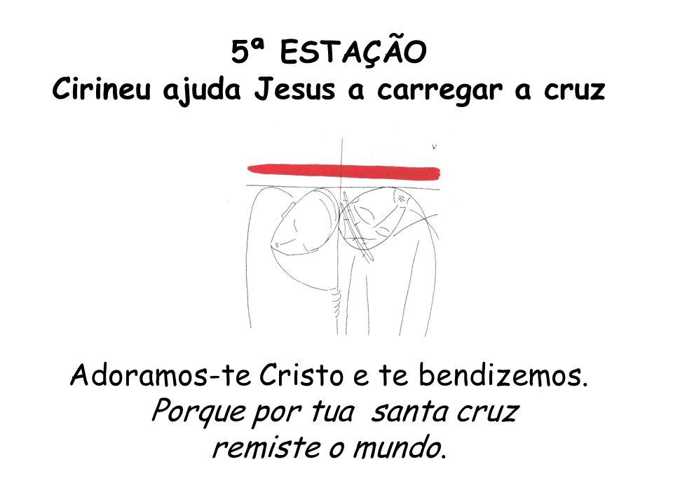 5ª ESTAÇÃO Cirineu ajuda Jesus a carregar a cruz Adoramos-te Cristo e te bendizemos. Porque por tua santa cruz remiste o mundo.