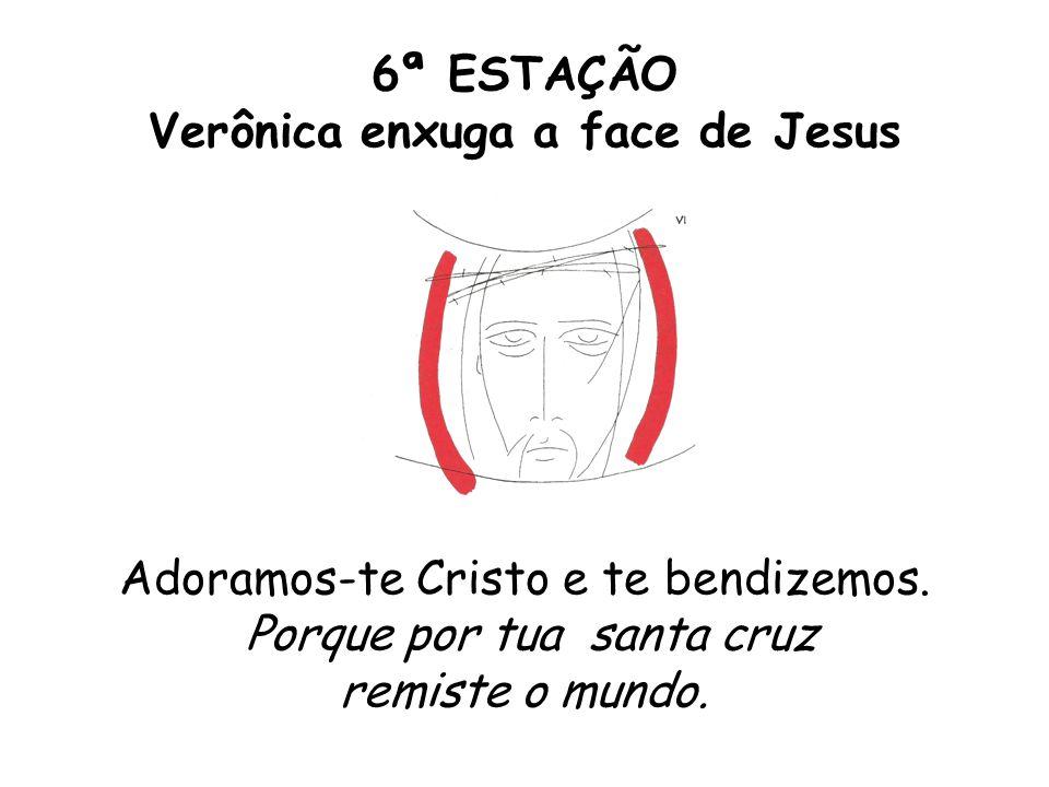 6ª ESTAÇÃO Verônica enxuga a face de Jesus Adoramos-te Cristo e te bendizemos. Porque por tua santa cruz remiste o mundo.