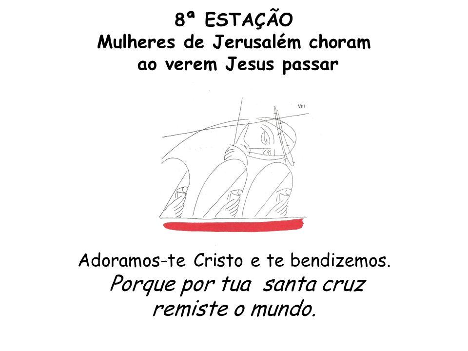 8ª ESTAÇÃO Mulheres de Jerusalém choram ao verem Jesus passar Adoramos-te Cristo e te bendizemos. Porque por tua santa cruz remiste o mundo.