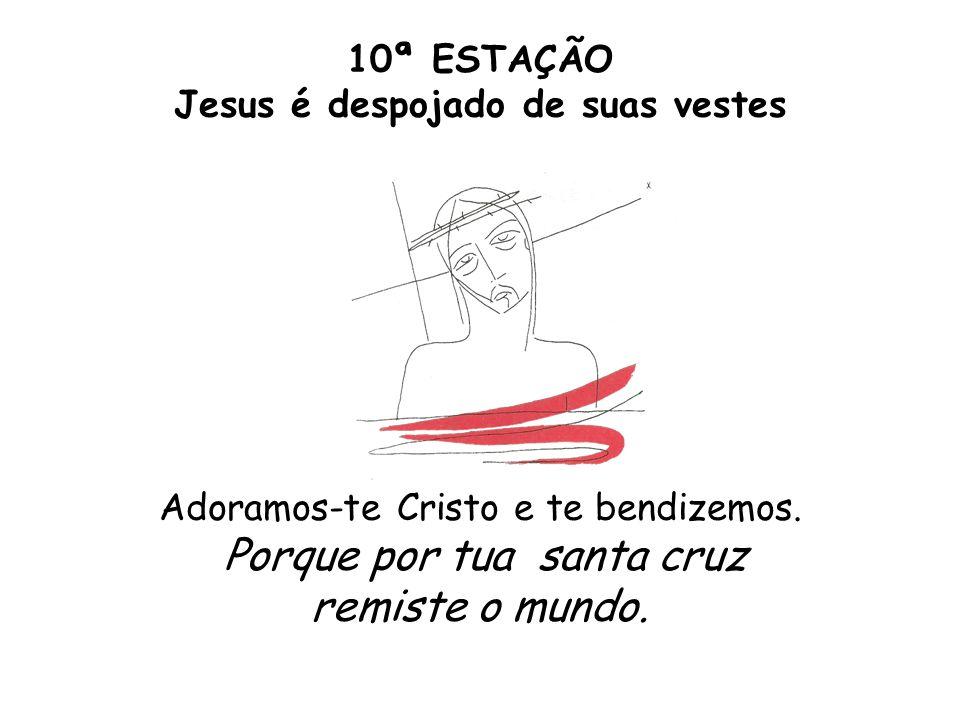10ª ESTAÇÃO Jesus é despojado de suas vestes Adoramos-te Cristo e te bendizemos. Porque por tua santa cruz remiste o mundo.