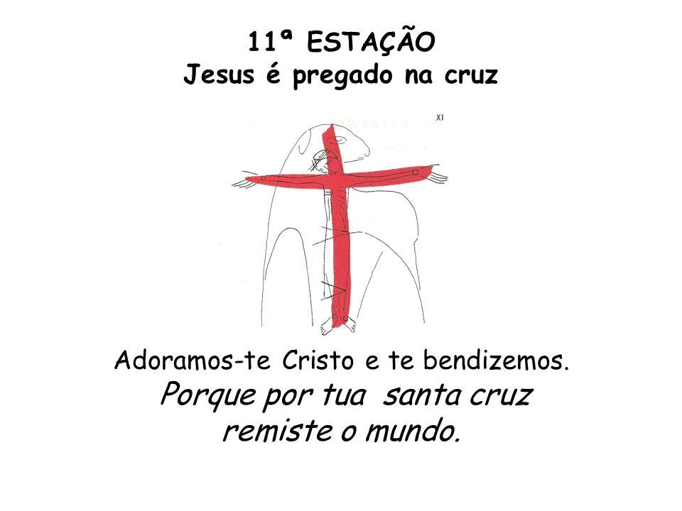 11ª ESTAÇÃO Jesus é pregado na cruz Adoramos-te Cristo e te bendizemos. Porque por tua santa cruz remiste o mundo.