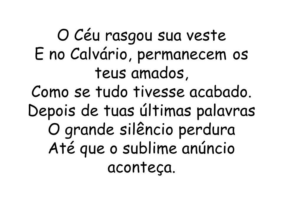 O Céu rasgou sua veste E no Calvário, permanecem os teus amados, Como se tudo tivesse acabado.