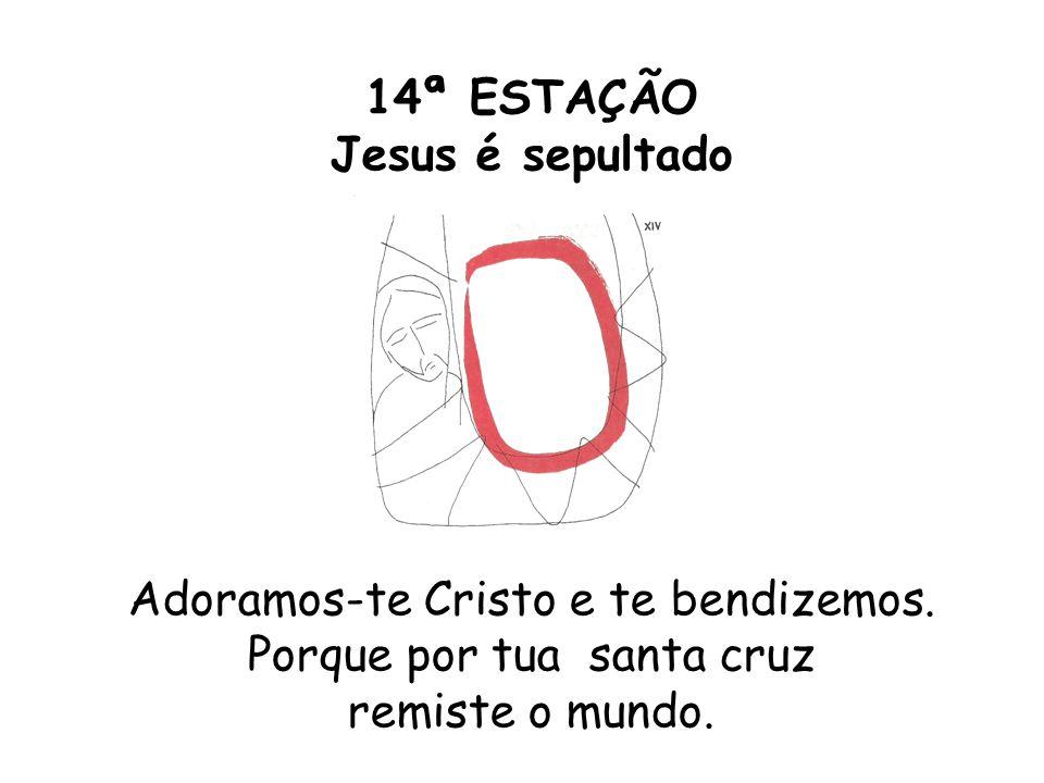14ª ESTAÇÃO Jesus é sepultado Adoramos-te Cristo e te bendizemos. Porque por tua santa cruz remiste o mundo.